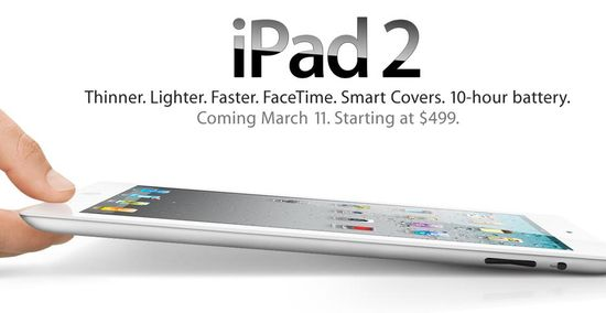 IPad 2, Thinner, Lighter, Lighter, Faster, FaceTime, Smart Covers, 10-hour Barrery, Coming March 11. Starting at $499