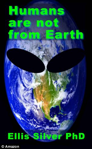 HUMANS ARE NOT FROM EARTH -- A SCIENTIFIC EVALUATION OF THE EVIDENCE by Dr Ellis Silver